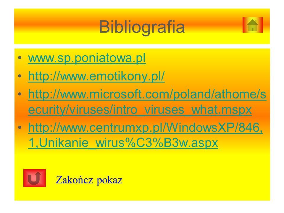 Bibliografia www.sp.poniatowa.pl http://www.emotikony.pl/ http://www.microsoft.com/poland/athome/s ecurity/viruses/intro_viruses_what.mspxhttp://www.microsoft.com/poland/athome/s ecurity/viruses/intro_viruses_what.mspx http://www.centrumxp.pl/WindowsXP/846, 1,Unikanie_wirus%C3%B3w.aspxhttp://www.centrumxp.pl/WindowsXP/846, 1,Unikanie_wirus%C3%B3w.aspx Zakończ pokaz