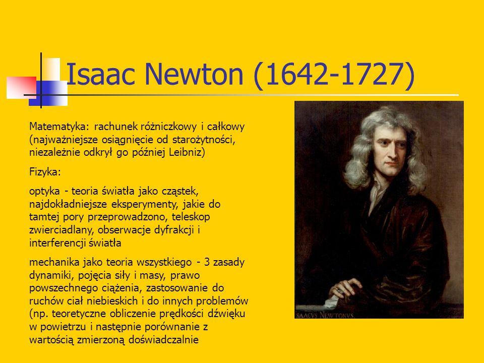 Isaac Newton (1642-1727) Matematyka: rachunek różniczkowy i całkowy (najważniejsze osiągnięcie od starożytności, niezależnie odkrył go później Leibniz