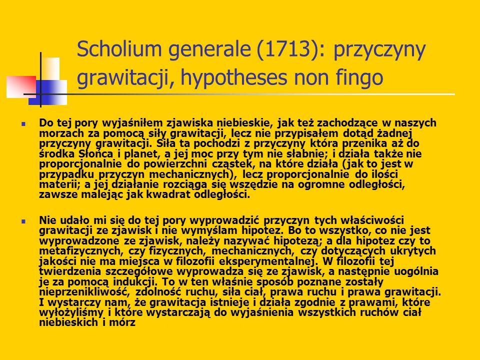 Scholium generale (1713): przyczyny grawitacji, hypotheses non fingo Do tej pory wyjaśniłem zjawiska niebieskie, jak też zachodzące w naszych morzach