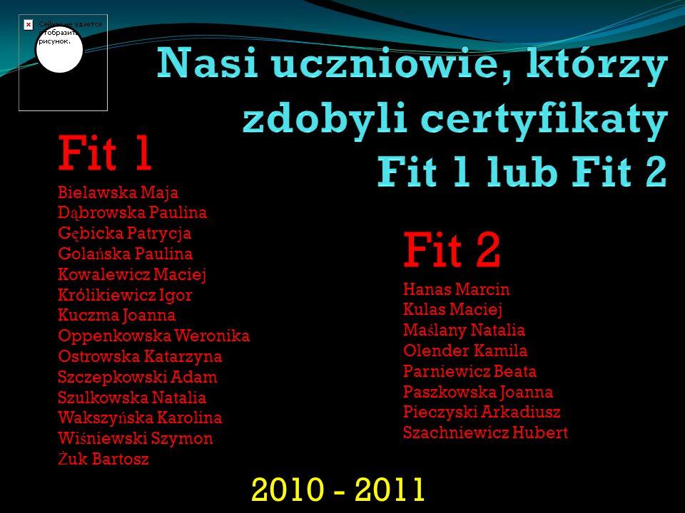 2010 - 2011 Fit 1 Bielawska Maja D ą browska Paulina G ę bicka Patrycja Gola ń ska Paulina Kowalewicz Maciej Królikiewicz Igor Kuczma Joanna Oppenkows