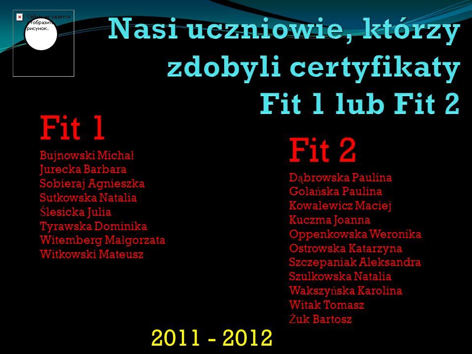 2011 - 2012 Fit 1 Bujnowski Micha ł Jurecka Barbara Sobieraj Agnieszka Sutkowska Natalia Ś lesicka Julia Tyrawska Dominika Witemberg Ma ł gorzata Witk