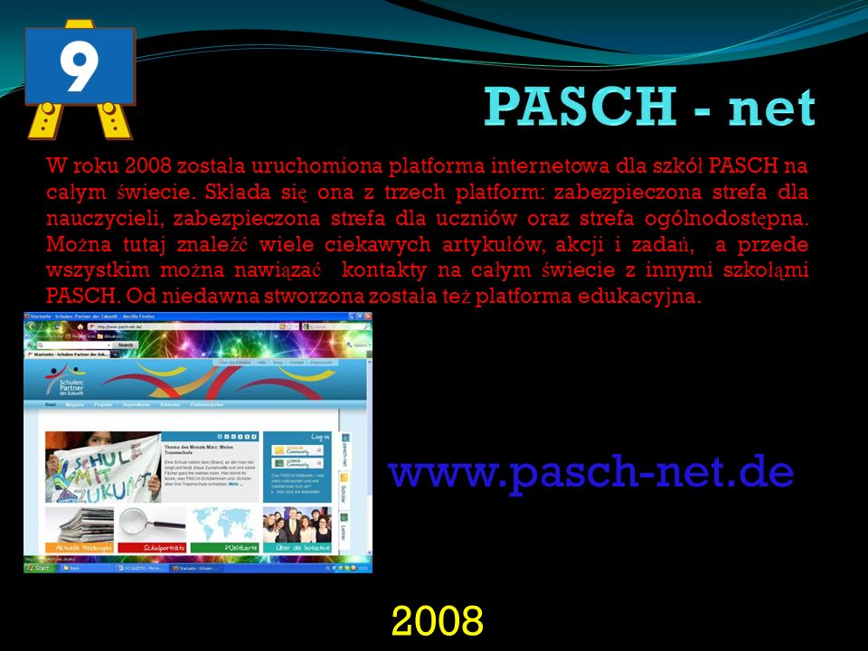 2008 W roku 2008 zosta ł a uruchomiona platforma internetowa dla szkó ł PASCH na ca ł ym ś wiecie. Sk ł ada si ę ona z trzech platform: zabezpieczona