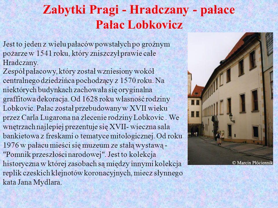 Zabytki Pragi - Hradczany - pałace Pałac Lobkovicz Jest to jeden z wielu pałaców powstałych po groźnym pożarze w 1541 roku, który zniszczył prawie cał