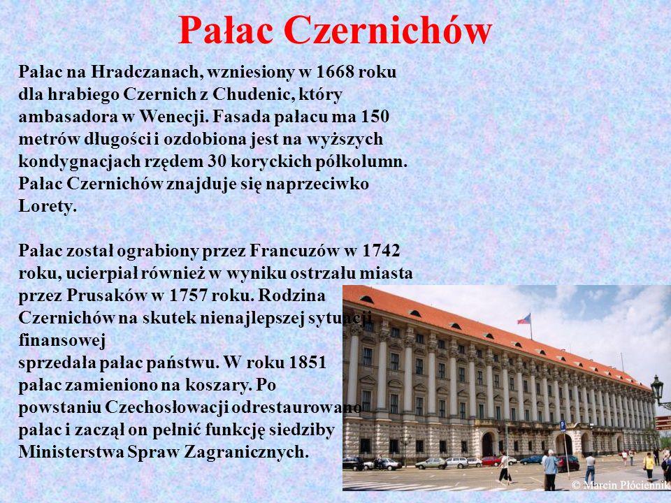 Pałac Czernichów Pałac na Hradczanach, wzniesiony w 1668 roku dla hrabiego Czernich z Chudenic, który ambasadora w Wenecji. Fasada pałacu ma 150 metró