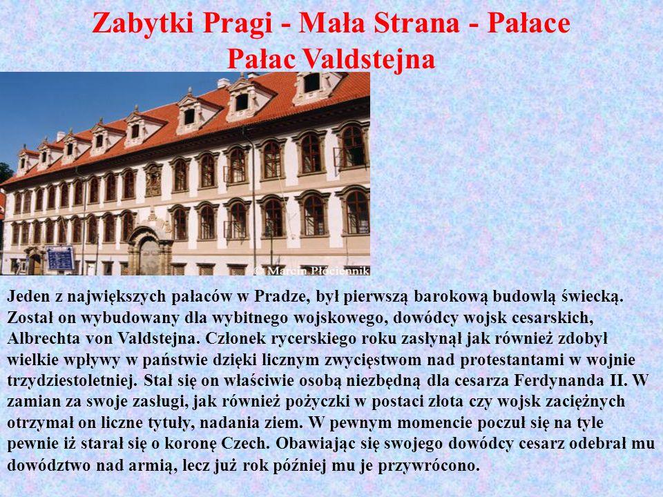 Zabytki Pragi - Mała Strana - Pałace Pałac Valdstejna Jeden z największych pałaców w Pradze, był pierwszą barokową budowlą świecką. Został on wybudowa