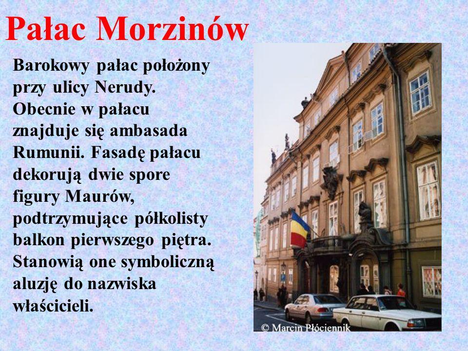 Pałac Morzinów Barokowy pałac położony przy ulicy Nerudy. Obecnie w pałacu znajduje się ambasada Rumunii. Fasadę pałacu dekorują dwie spore figury Mau