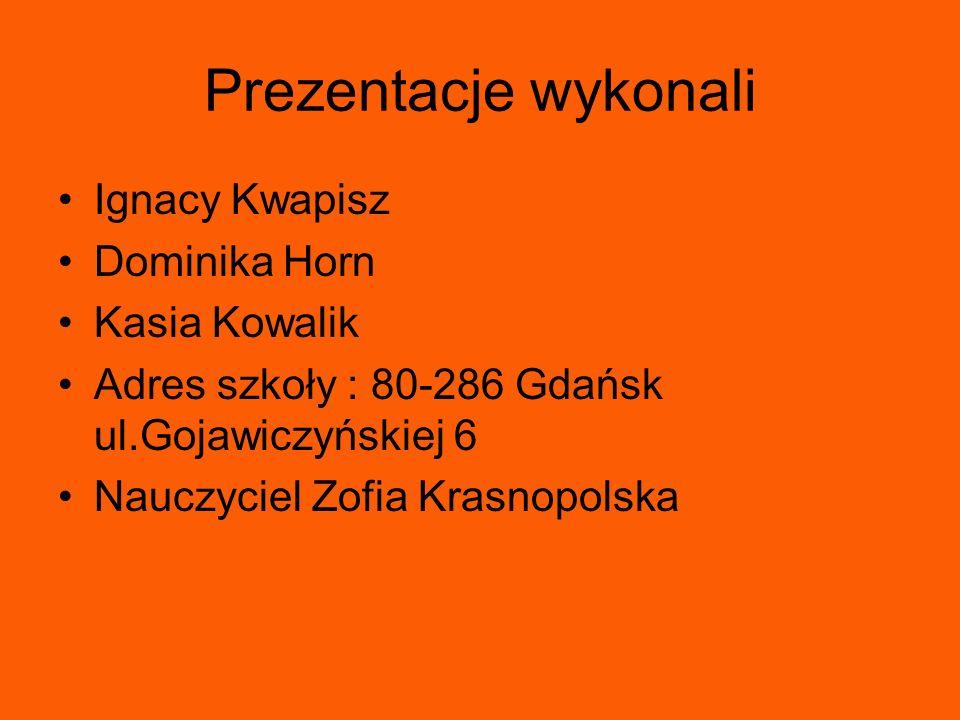 Prezentacje wykonali Ignacy Kwapisz Dominika Horn Kasia Kowalik Adres szkoły : 80-286 Gdańsk ul.Gojawiczyńskiej 6 Nauczyciel Zofia Krasnopolska