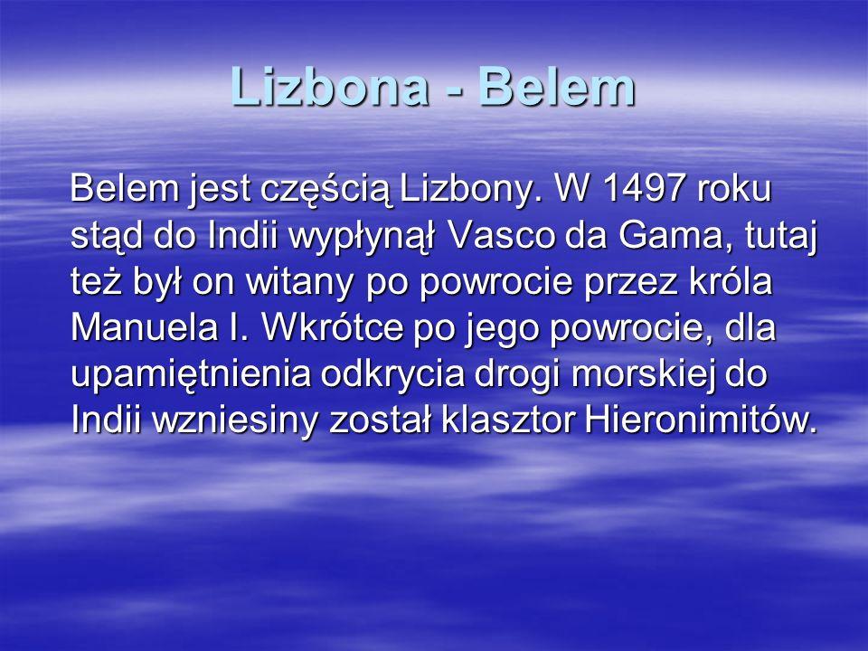Lizbona - Belem Belem jest częścią Lizbony. W 1497 roku stąd do Indii wypłynął Vasco da Gama, tutaj też był on witany po powrocie przez króla Manuela