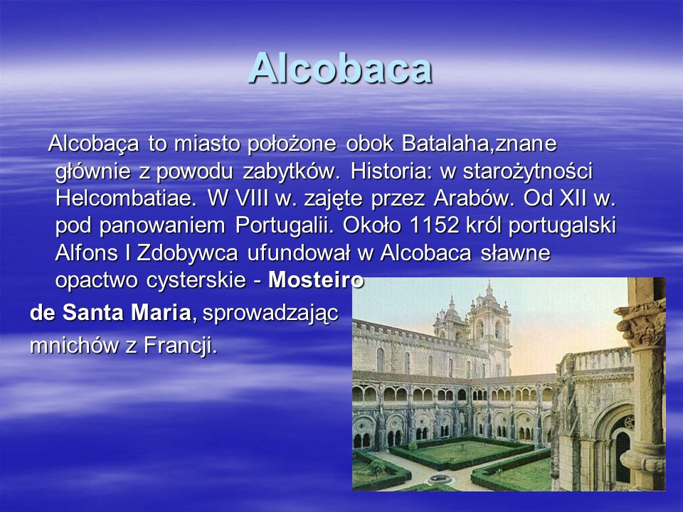 Alcobaca Alcobaça to miasto położone obok Batalaha,znane głównie z powodu zabytków. Historia: w starożytności Helcombatiae. W VIII w. zajęte przez Ara
