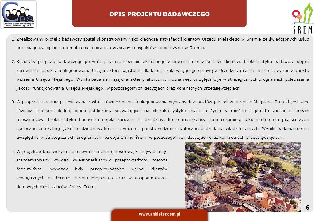 ORGANIZACJA BADANIA W ramach realizacji projektu zastosowano technikę: Wystandaryzowany wywiad kwestionariuszowy z pytaniami zamkniętymi i otwartymi* Połowę wywiadów kwestionariuszowych przeprowadzono w Siedzibach Urzędu Miejskiego w Śremie.