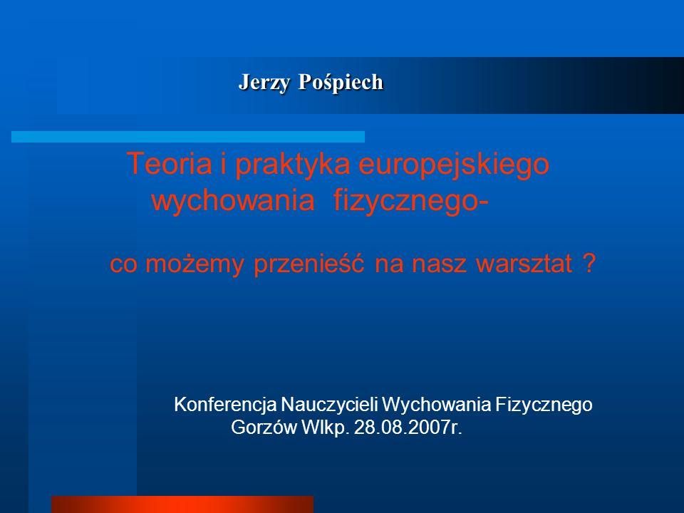 Jerzy Pośpiech Jerzy Pośpiech Teoria i praktyka europejskiego wychowania fizycznego- co możemy przenieść na nasz warsztat ? Konferencja Nauczycieli Wy