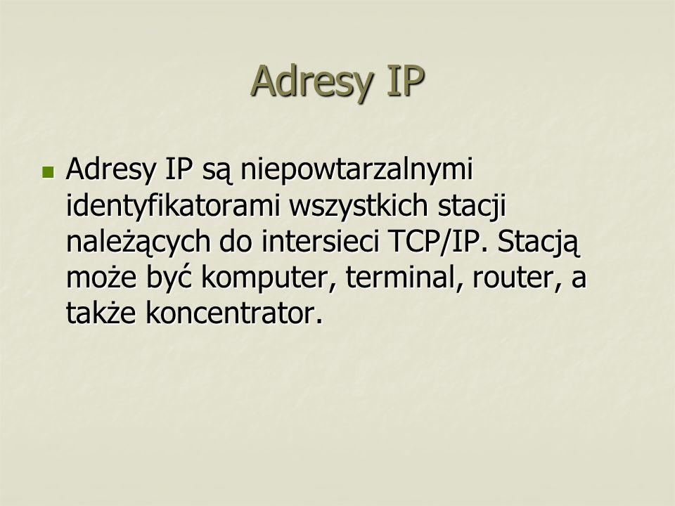 Adresy IP Adresy IP są niepowtarzalnymi identyfikatorami wszystkich stacji należących do intersieci TCP/IP. Stacją może być komputer, terminal, router