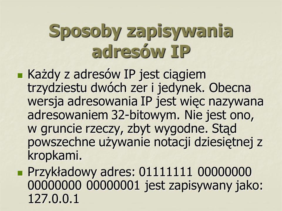 Sposoby zapisywania adresów IP Każdy z adresów IP jest ciągiem trzydziestu dwóch zer i jedynek. Obecna wersja adresowania IP jest więc nazywana adreso