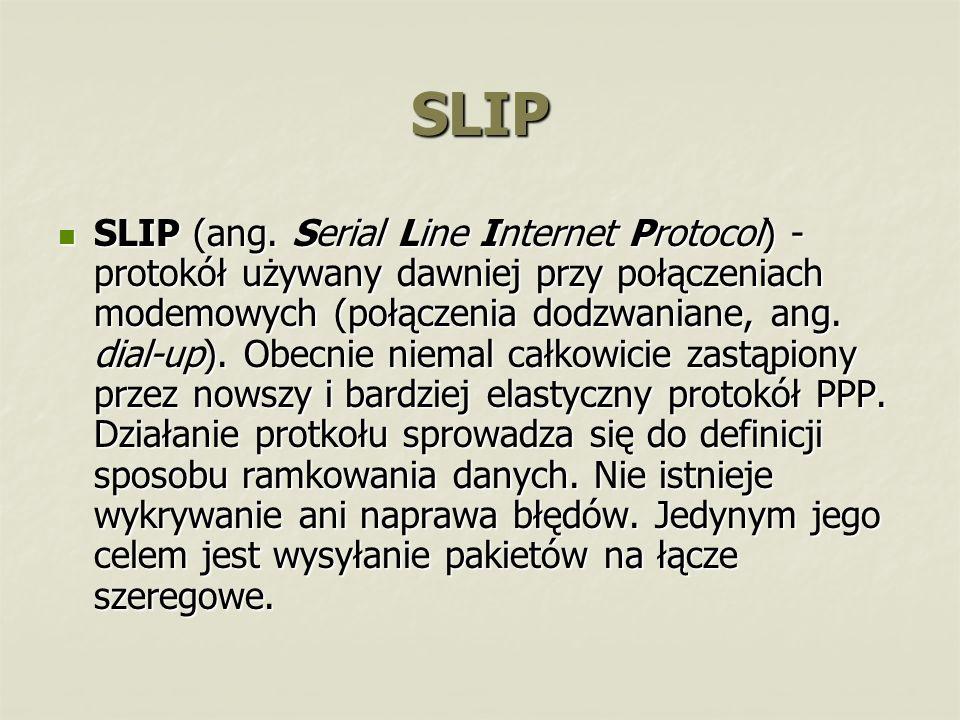 SLIP SLIP (ang. Serial Line Internet Protocol) - protokół używany dawniej przy połączeniach modemowych (połączenia dodzwaniane, ang. dial-up). Obecnie