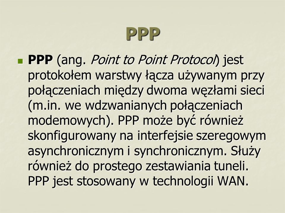 PPP PPP (ang. Point to Point Protocol) jest protokołem warstwy łącza używanym przy połączeniach między dwoma węzłami sieci (m.in. we wdzwanianych połą