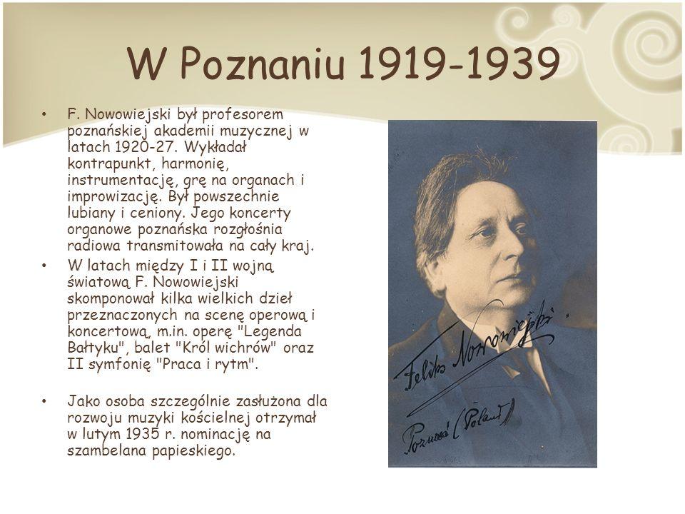 W Poznaniu 1919-1939 F.Nowowiejski był profesorem poznańskiej akademii muzycznej w latach 1920-27.