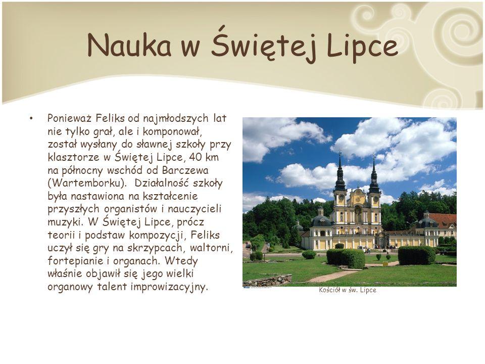 Nauka w Świętej Lipce Ponieważ Feliks od najmłodszych lat nie tylko grał, ale i komponował, został wysłany do sławnej szkoły przy klasztorze w Świętej Lipce, 40 km na północny wschód od Barczewa (Wartemborku).