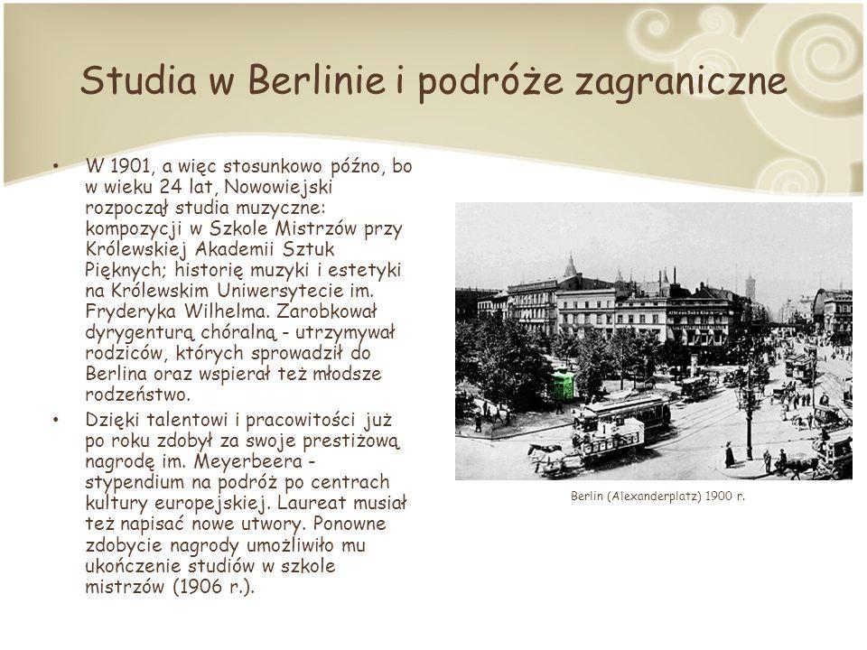 Studia w Berlinie i podróże zagraniczne W 1901, a więc stosunkowo późno, bo w wieku 24 lat, Nowowiejski rozpoczął studia muzyczne: kompozycji w Szkole Mistrzów przy Królewskiej Akademii Sztuk Pięknych; historię muzyki i estetyki na Królewskim Uniwersytecie im.