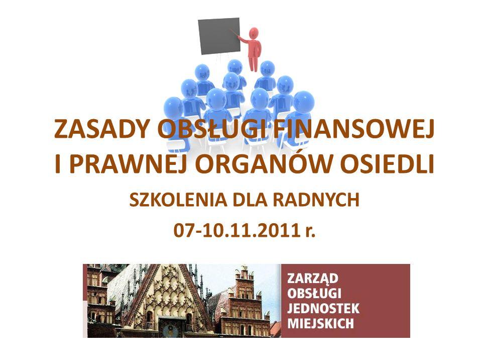 ZASADY OBSŁUGI FINANSOWEJ I PRAWNEJ ORGANÓW OSIEDLI SZKOLENIA DLA RADNYCH 07-10.11.2011 r.