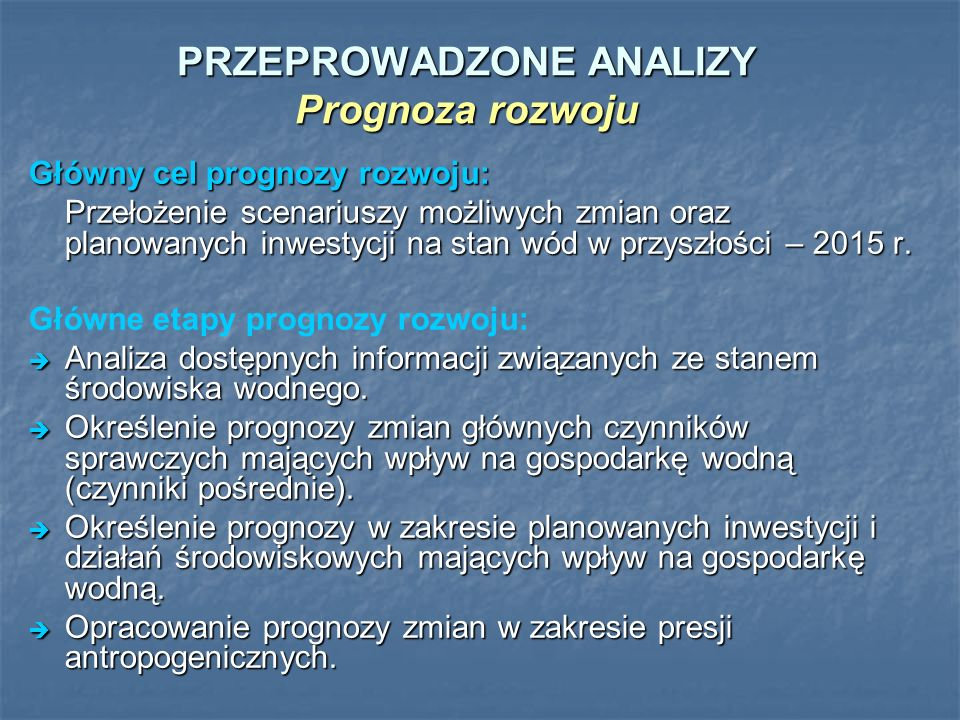 PRZEPROWADZONE ANALIZY Prognoza rozwoju Główny cel prognozy rozwoju: Przełożenie scenariuszy możliwych zmian oraz planowanych inwestycji na stan wód w