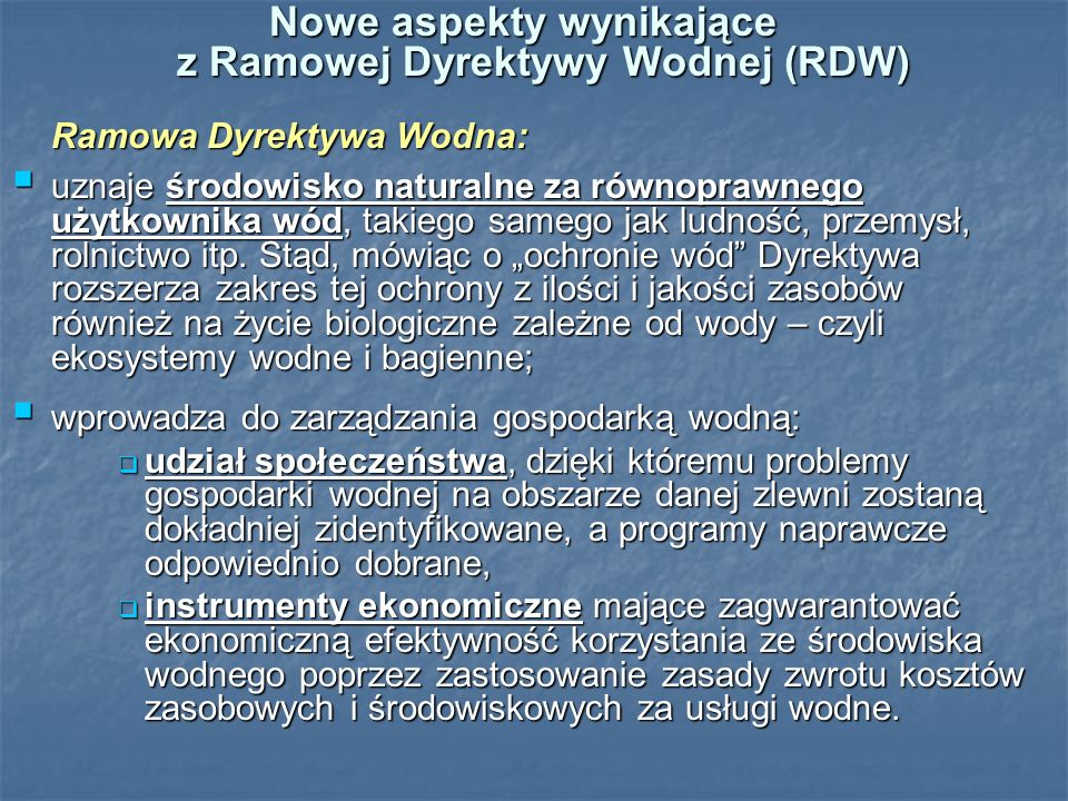 Nowe aspekty wynikające z Ramowej Dyrektywy Wodnej (RDW) Ramowa Dyrektywa Wodna: Ramowa Dyrektywa Wodna: uznaje środowisko naturalne za równoprawnego