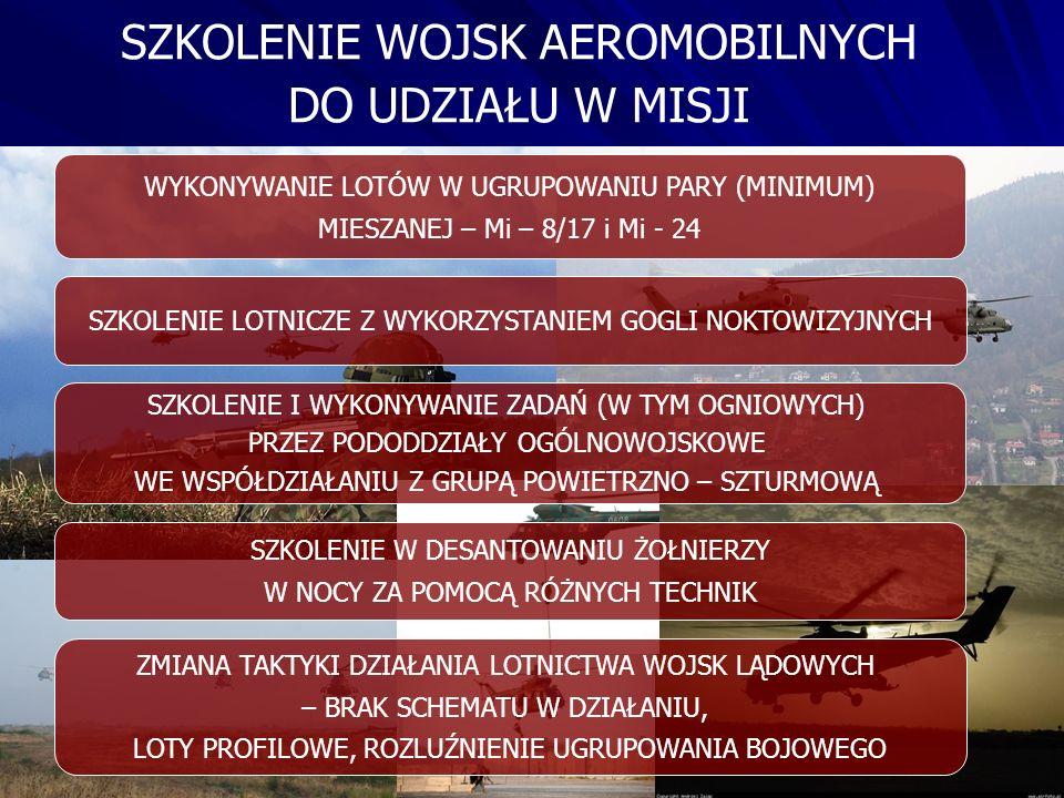 SZKOLENIE WOJSK AEROMOBILNYCH DO UDZIAŁU W MISJI WYKONYWANIE LOTÓW W UGRUPOWANIU PARY (MINIMUM) MIESZANEJ – Mi – 8/17 i Mi - 24 SZKOLENIE LOTNICZE Z WYKORZYSTANIEM GOGLI NOKTOWIZYJNYCH ZMIANA TAKTYKI DZIAŁANIA LOTNICTWA WOJSK LĄDOWYCH – BRAK SCHEMATU W DZIAŁANIU, LOTY PROFILOWE, ROZLUŹNIENIE UGRUPOWANIA BOJOWEGO SZKOLENIE W DESANTOWANIU ŻOŁNIERZY W NOCY ZA POMOCĄ RÓŻNYCH TECHNIK SZKOLENIE I WYKONYWANIE ZADAŃ (W TYM OGNIOWYCH) PRZEZ PODODDZIAŁY OGÓLNOWOJSKOWE WE WSPÓŁDZIAŁANIU Z GRUPĄ POWIETRZNO – SZTURMOWĄ