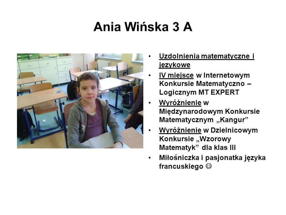 Ania Wińska 3 A Uzdolnienia matematyczne i językowe IV miejsce w Internetowym Konkursie Matematyczno – Logicznym MT EXPERT Wyróżnienie w Międzynarodow