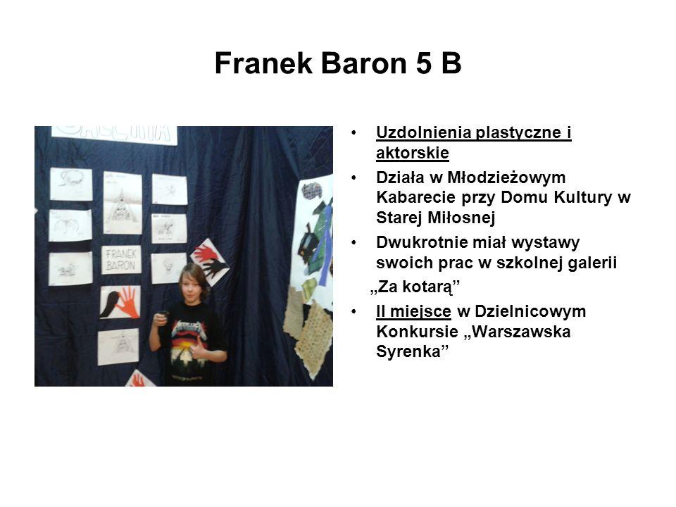 Franek Baron 5 B Uzdolnienia plastyczne i aktorskie Działa w Młodzieżowym Kabarecie przy Domu Kultury w Starej Miłosnej Dwukrotnie miał wystawy swoich