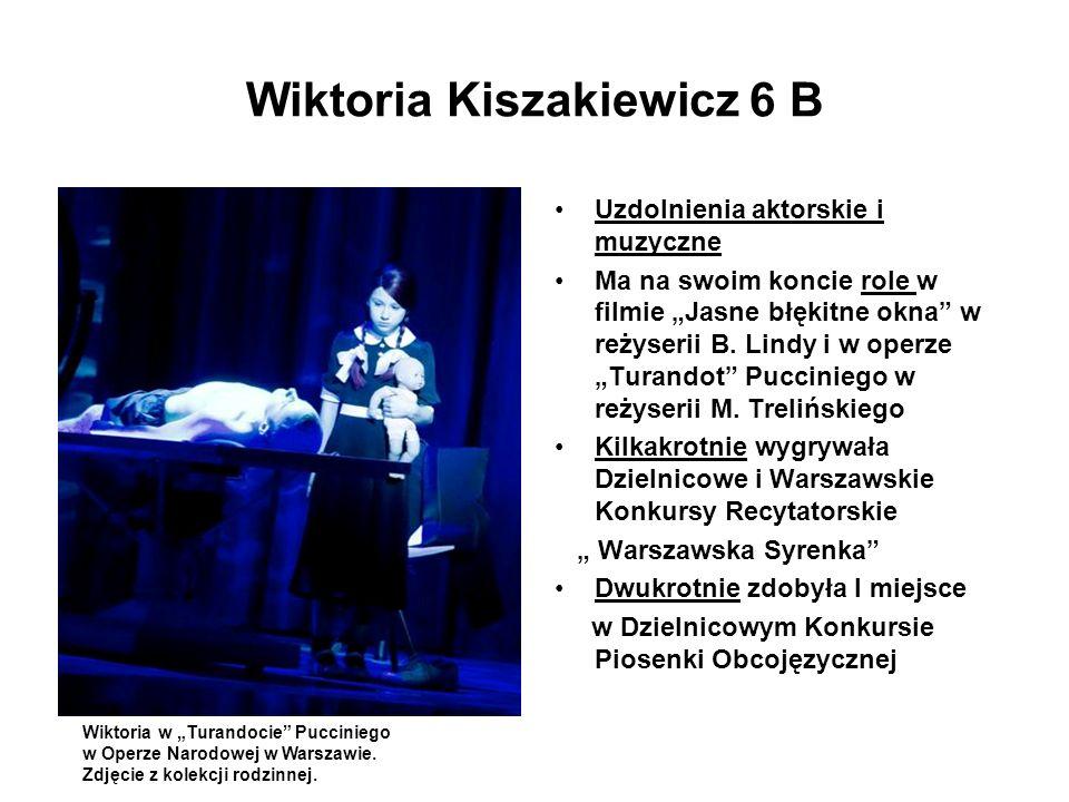 Wiktoria Kiszakiewicz 6 B Uzdolnienia aktorskie i muzyczne Ma na swoim koncie role w filmie Jasne błękitne okna w reżyserii B. Lindy i w operze Turand