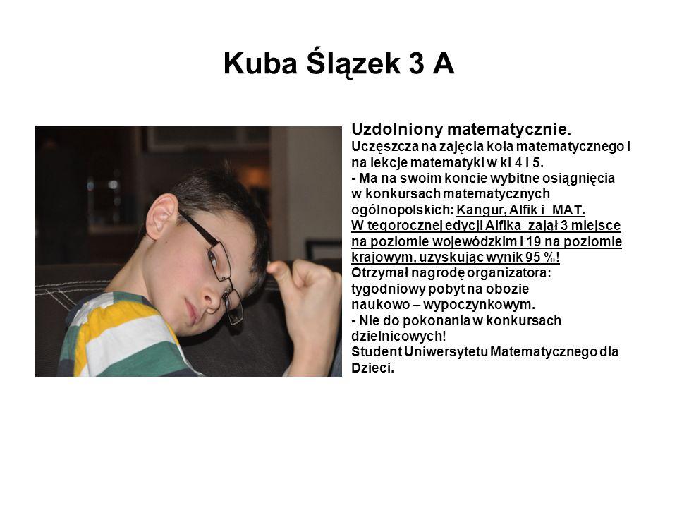 Kuba Ślązek 3 A Uzdolniony matematycznie. Uczęszcza na zajęcia koła matematycznego i na lekcje matematyki w kl 4 i 5. - Ma na swoim koncie wybitne osi