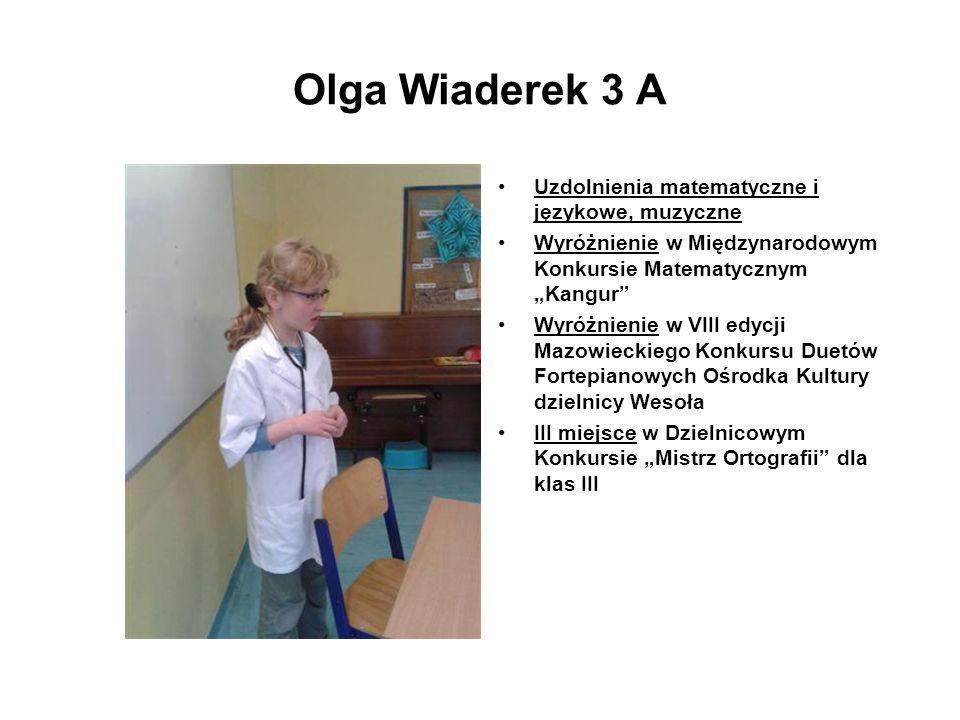 Olga Wiaderek 3 A Uzdolnienia matematyczne i językowe, muzyczne Wyróżnienie w Międzynarodowym Konkursie Matematycznym Kangur Wyróżnienie w VIII edycji
