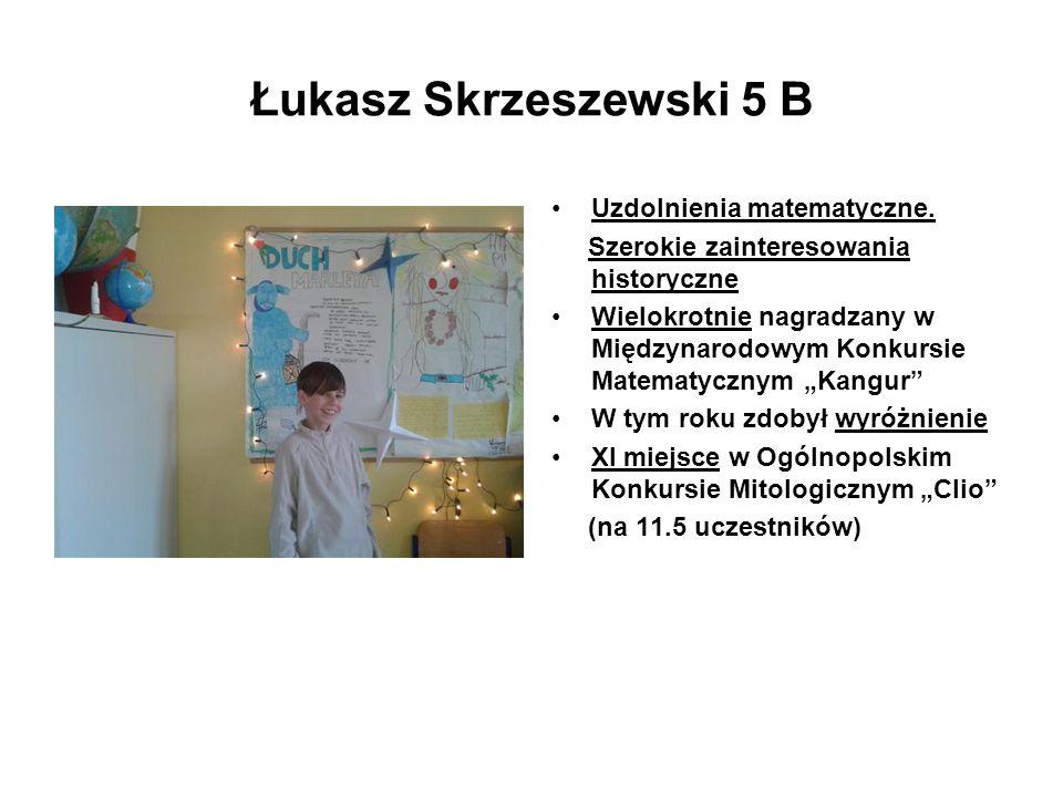 Łukasz Skrzeszewski 5 B Uzdolnienia matematyczne. Szerokie zainteresowania historyczne Wielokrotnie nagradzany w Międzynarodowym Konkursie Matematyczn
