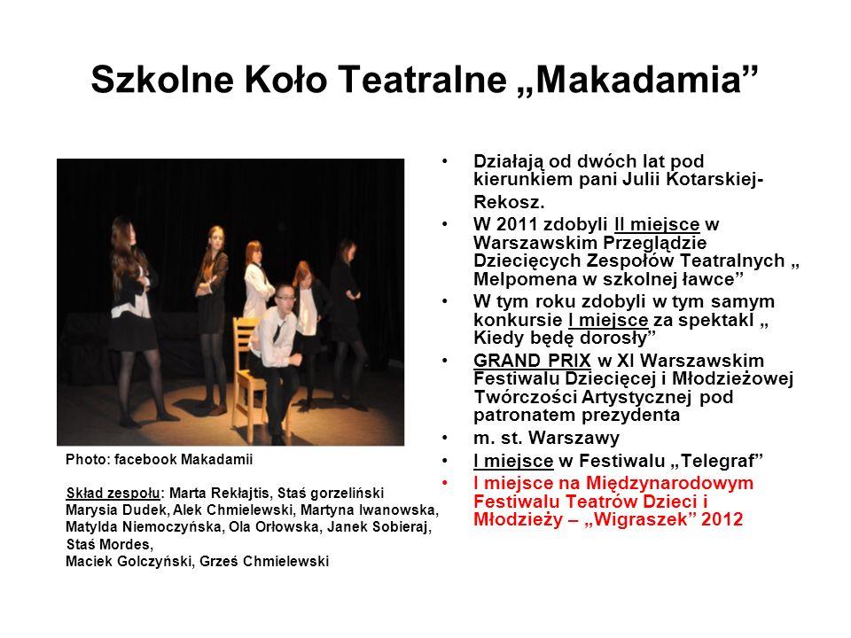 Szkolne Koło Teatralne Makadamia Działają od dwóch lat pod kierunkiem pani Julii Kotarskiej- Rekosz. W 2011 zdobyli II miejsce w Warszawskim Przeglądz