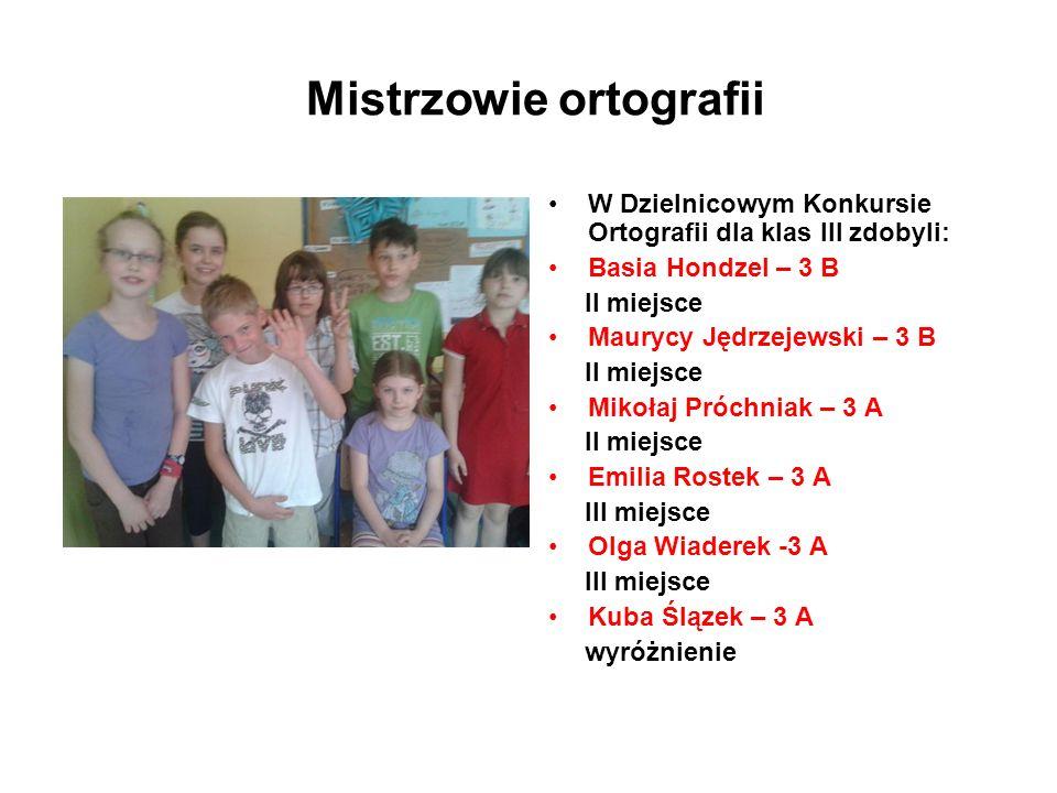 Mistrzowie ortografii W Dzielnicowym Konkursie Ortografii dla klas III zdobyli: Basia Hondzel – 3 B II miejsce Maurycy Jędrzejewski – 3 B II miejsce M