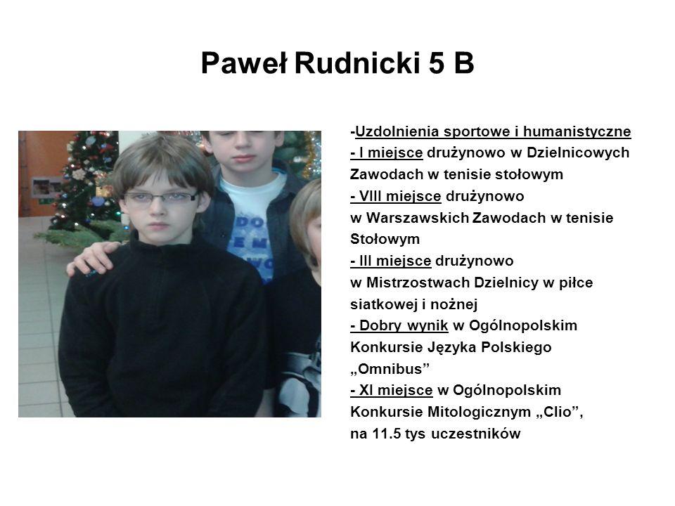 Paweł Rudnicki 5 B -Uzdolnienia sportowe i humanistyczne - I miejsce drużynowo w Dzielnicowych Zawodach w tenisie stołowym - VIII miejsce drużynowo w