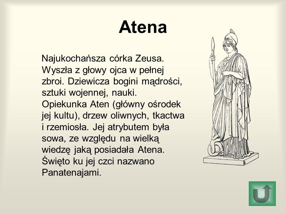 Atena Najukochańsza córka Zeusa. Wyszła z głowy ojca w pełnej zbroi. Dziewicza bogini mądrości, sztuki wojennej, nauki. Opiekunka Aten (główny ośrodek