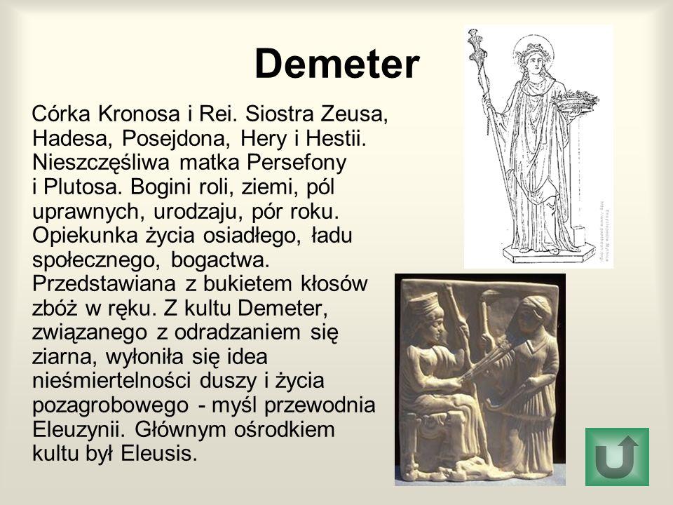 Demeter Córka Kronosa i Rei. Siostra Zeusa, Hadesa, Posejdona, Hery i Hestii. Nieszczęśliwa matka Persefony i Plutosa. Bogini roli, ziemi, pól uprawny