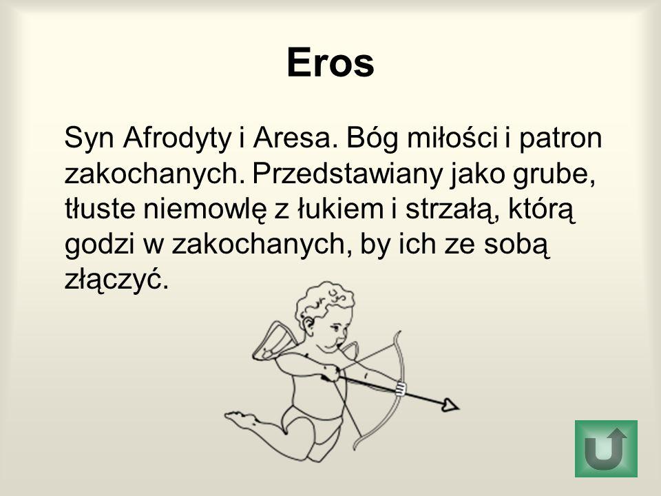 Eros Syn Afrodyty i Aresa. Bóg miłości i patron zakochanych. Przedstawiany jako grube, tłuste niemowlę z łukiem i strzałą, którą godzi w zakochanych,