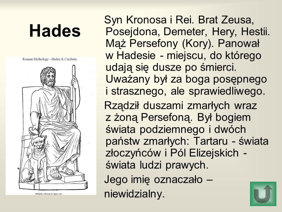 Hades Syn Kronosa i Rei. Brat Zeusa, Posejdona, Demeter, Hery, Hestii. Mąż Persefony (Kory). Panował w Hadesie - miejscu, do którego udają się dusze p