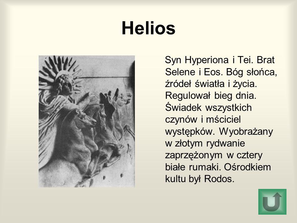 Helios Syn Hyperiona i Tei. Brat Selene i Eos. Bóg słońca, źródeł światła i życia. Regulował bieg dnia. Świadek wszystkich czynów i mściciel występków