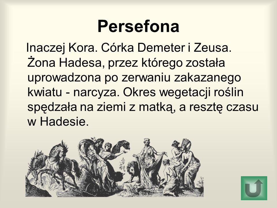 Persefona Inaczej Kora. Córka Demeter i Zeusa. Żona Hadesa, przez którego została uprowadzona po zerwaniu zakazanego kwiatu - narcyza. Okres wegetacji
