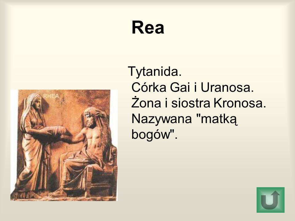 Rea Tytanida. Córka Gai i Uranosa. Żona i siostra Kronosa. Nazywana matką bogów .