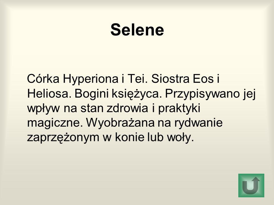 Selene Córka Hyperiona i Tei. Siostra Eos i Heliosa. Bogini księżyca. Przypisywano jej wpływ na stan zdrowia i praktyki magiczne. Wyobrażana na rydwan