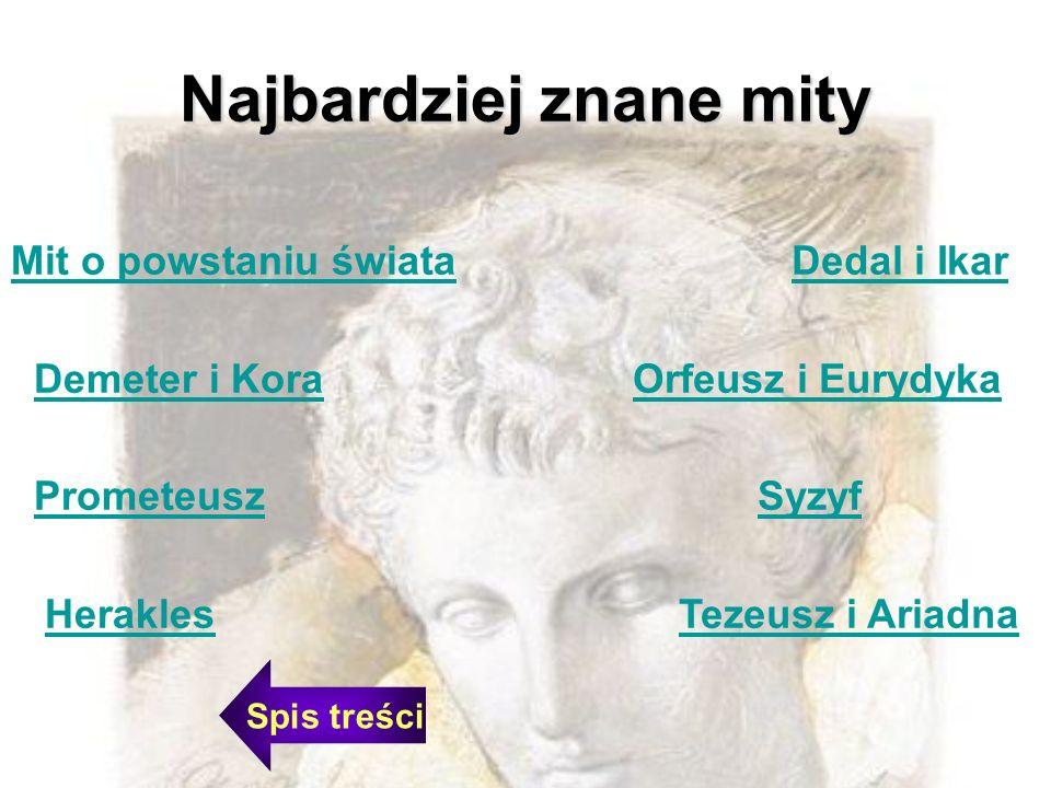 Najbardziej znane mity Mit o powstaniu świata Demeter i Kora Prometeusz Herakles Dedal i Ikar Orfeusz i Eurydyka Syzyf Tezeusz i Ariadna Spis treści