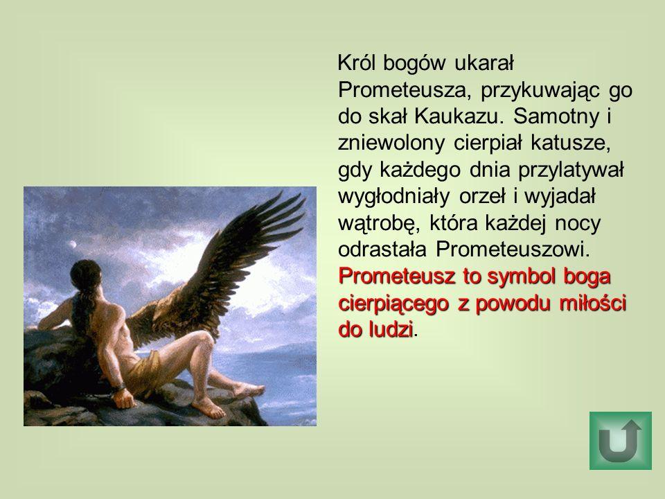 Prometeusz to symbol boga cierpiącego z powodu miłości do ludzi Król bogów ukarał Prometeusza, przykuwając go do skał Kaukazu. Samotny i zniewolony ci