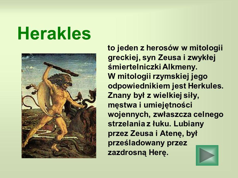 Herakles to jeden z herosów w mitologii greckiej, syn Zeusa i zwykłej śmiertelniczki Alkmeny. W mitologii rzymskiej jego odpowiednikiem jest Herkules.