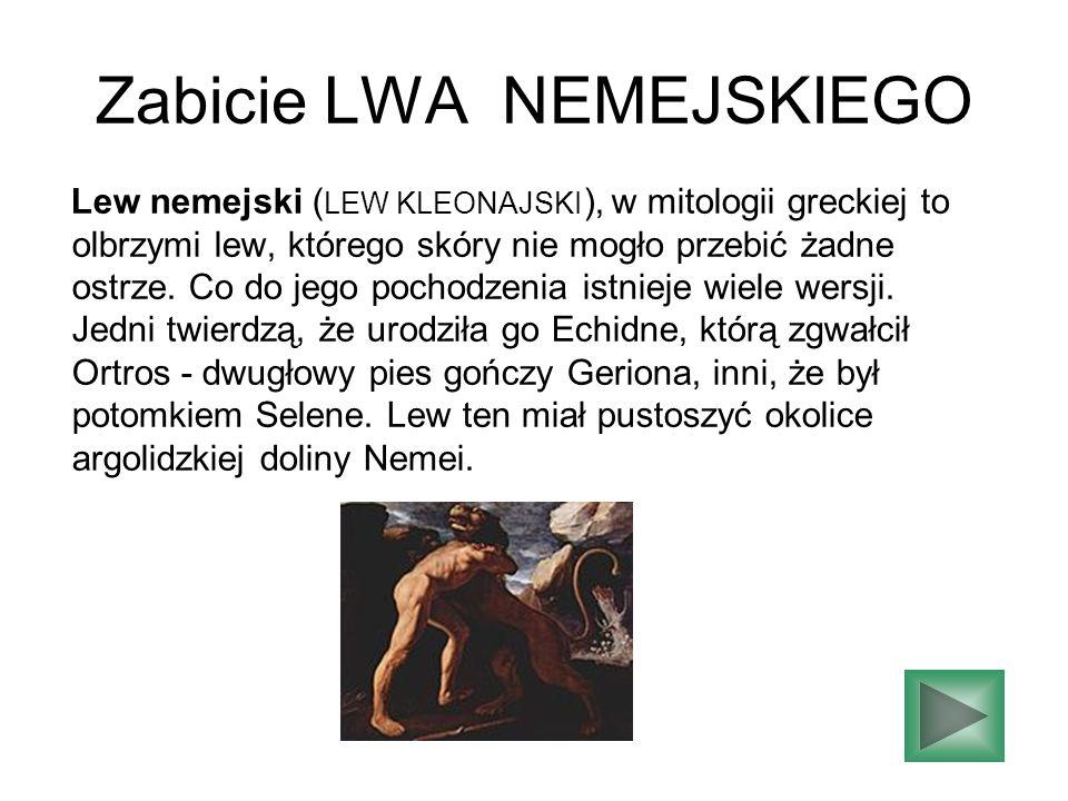 Zabicie LWA NEMEJSKIEGO Lew nemejski ( LEW KLEONAJSKI ), w mitologii greckiej to olbrzymi lew, którego skóry nie mogło przebić żadne ostrze. Co do jeg