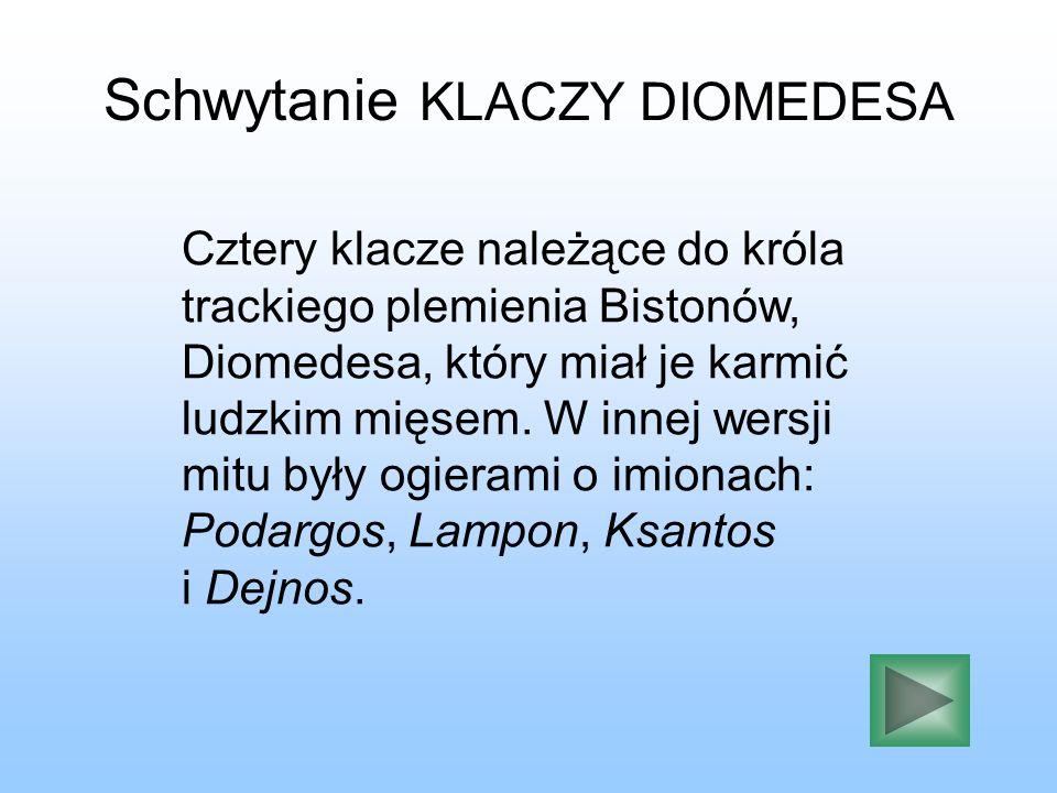 Schwytanie KLACZY DIOMEDESA Cztery klacze należące do króla trackiego plemienia Bistonów, Diomedesa, który miał je karmić ludzkim mięsem. W innej wers