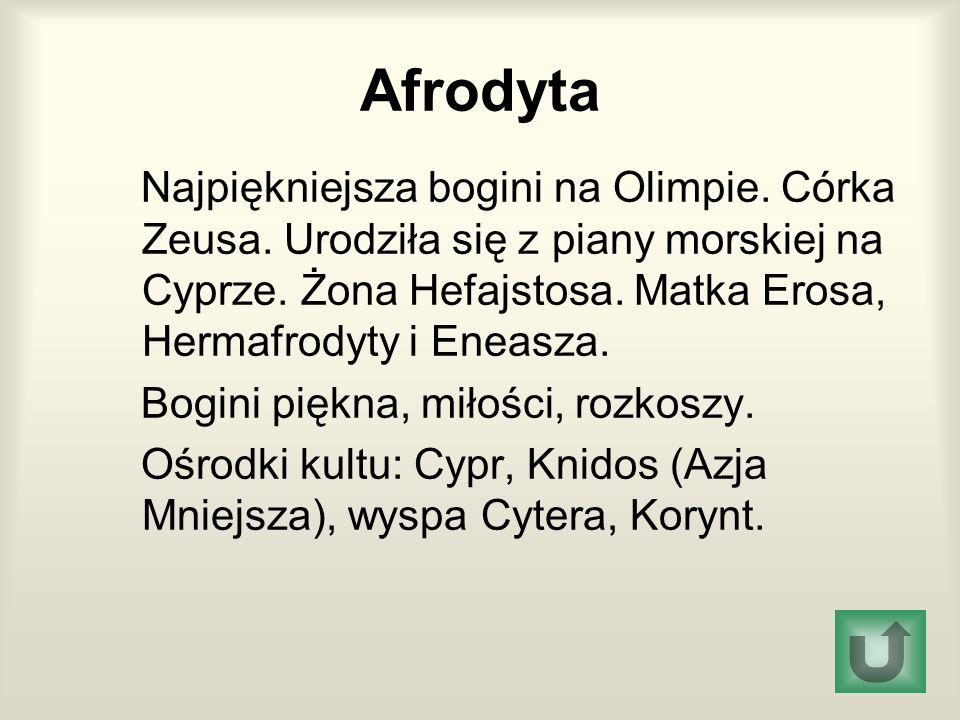 Afrodyta Najpiękniejsza bogini na Olimpie. Córka Zeusa. Urodziła się z piany morskiej na Cyprze. Żona Hefajstosa. Matka Erosa, Hermafrodyty i Eneasza.