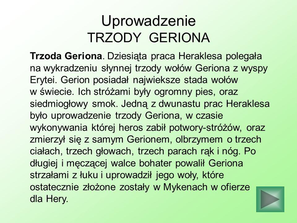 Uprowadzenie TRZODY GERIONA Trzoda Geriona. Dziesiąta praca Heraklesa polegała na wykradzeniu słynnej trzody wołów Geriona z wyspy Erytei. Gerion posi